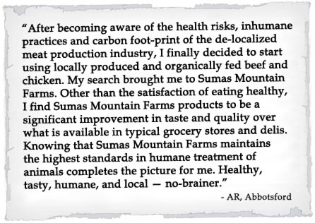 ...significant improvement in taste and quality over what is available in typical grocery stores and delis. Knowing that Sumas Mountain Farms maintains the highest standards in humane treatment of animals completes the picture for me.