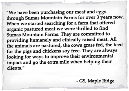 We have been purchasing our meat and eggs through Sumas Mountain Farms for over 3 years now.